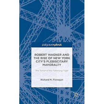 Robert Wagner and the Rise of New York Citys Plebiscitary Mayoralty The Tamer of the Tammany Tiger by Flanagan & Richard M.