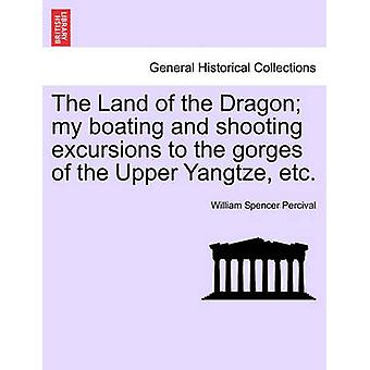 The Land of the Dragon my boating and shooting excursions to the gorges of the Upper Yangtze etc. by Percival & William Spencer