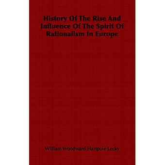 History Of The Rise And Influence Of The Spirit Of Rationalism In Europe by Lecky & William Woodward Hartpole