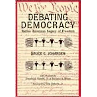 Debating Democracy - Native American Legacy of Freedom by Bruce E. Joh