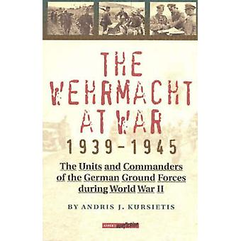 The Wehrmacht at War - 1939-45 - The Units and Commanders of the Germa