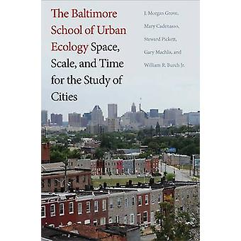 The Baltimore School of Urban Ecology  Space Scale and Time for the Study of Cities by J Morgan Grove & Mary L Cadenasso & Steward T A Pickett & William R Burch & Gary Machlis & Foreword by Laura A Ogden