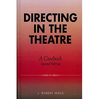 Directing in the Theatre A Casebook by Wills & J. Robert