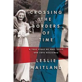 Crossing the Borders of Time A True Story of War Exile and Love Reclaimed by Maitland & Leslie
