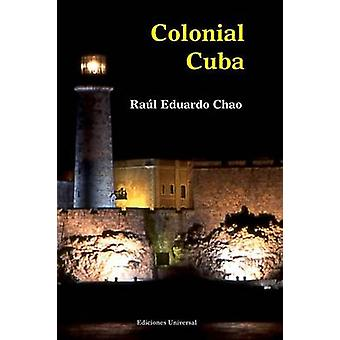 Colonial Cuba Episodes from Four Hundred Years of Spanish Domination by Chao & Raul Eduardo