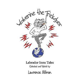 Wolverine the Trickster Labrador Innu Tales Collected and Retold by Lawrence Millman by Millman & Lawrence