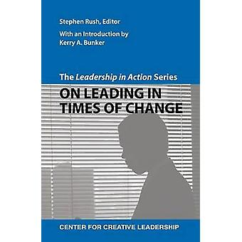 The Leadership in Action Series On Leading in Times of Change by Rush & Stephen