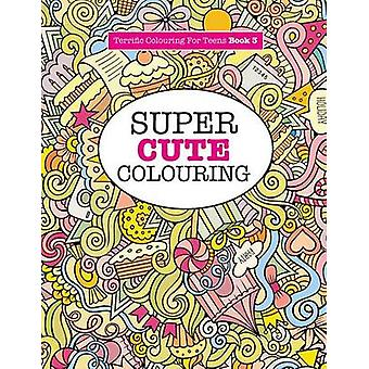 Super Cute Colouring Terrific Colouring For Teens by James & Elizabeth