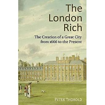 The London Rich The Creation of a Great City from 1666 to the Present by Thorold & Peter