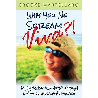 Why You No Scream Viva My Big Mexican Adventure That Taught Me How to Live Love and Laugh Again by Martellaro & Brooke
