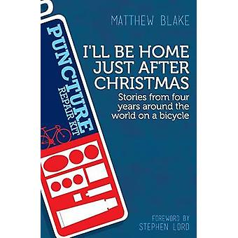 Ill Be Home Just After Christmas Stories from Four Years Around the World on a Bicycle by Blake & Matthew