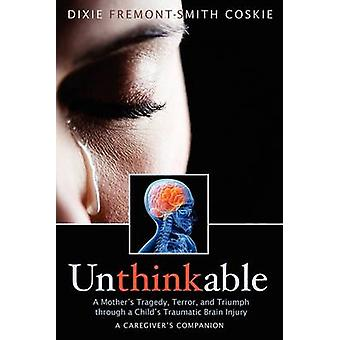 Unthinkable A Mothers Tragedy Terror and Triumph Through A Childs Traumatic Brain Injury by Coskie & Dixie