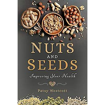 Nuts and Seeds - Improving Your Health by Patsy Westcott - 97815267258