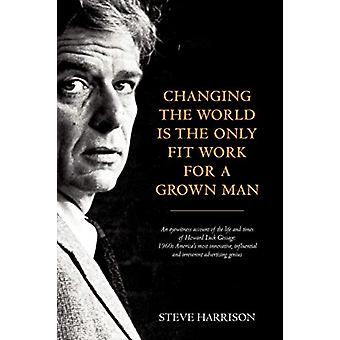 Changing the World Is the Only Fit Work for a Grown Man by Steve Harr