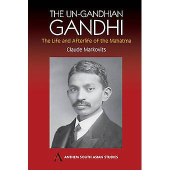 The Un-Gandhian Gandhi - The Life and Afterlife of the Mahatma by Clau