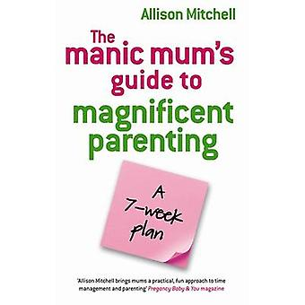 The Manic Mums Guide to Magnificent Parenting - Ein 7-Wochen-Plan von Aliso