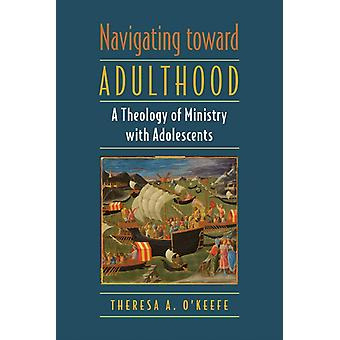 Navigating toward Adulthood  A Theology of Ministry with Adolescents by Theresa A O Keefe