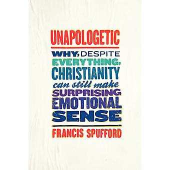 Unapologetic Why Despite Everything Christianity Can Still Make Surprising Emotional Sense par Francis Spufford