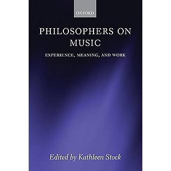 Philosophers on Music Experience Meaning and Work by Stock & Kathleen