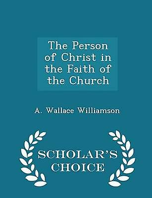 The Person of Christ in the Faith of the Church  Scholars Choice Edition by Williamson & A. Wallace
