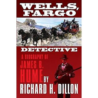 Wells Fargo Detective A Biography of James B. Hume by Dillon & Richard H.