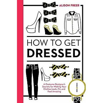 How to Get Dressed - A Costume Designer's Secrets for Making Your Clot
