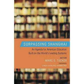 Surpassing Shanghai  An Agenda for  American Education Built on the Worlds Leading Systems by Edited by Marc S Tucker