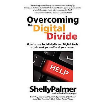 Overcoming the Digital Divide How to Use Social Media and Digital Tools to Reinvent Yourself and Your Career by Palmer & Shelly