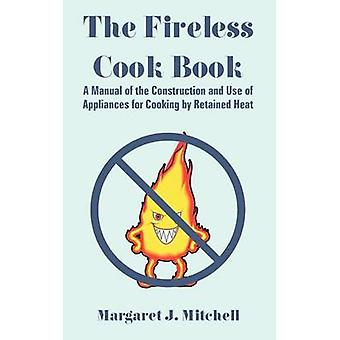 The Fireless Cook Book A Manual of the Construction and Use of Appliances for Cooking by Retained Heat by Mitchell & Margaret & J.