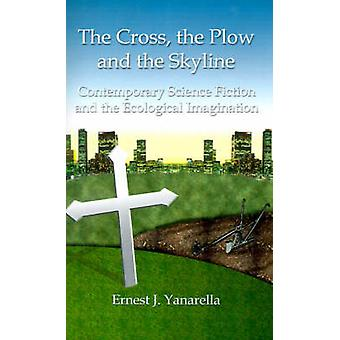 The Cross the Plow and the Skyline Contemporary Science Fiction and the Ecological Imagination by Yanarella & Ernest J.