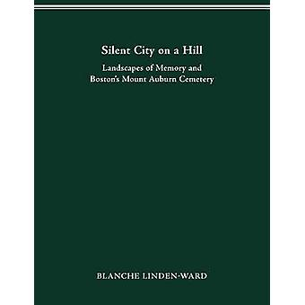 Silent City on a Hill Landscapes of Memory and Bostons Mount Auburn Cemetery by LINDENWARD & BLANCHE