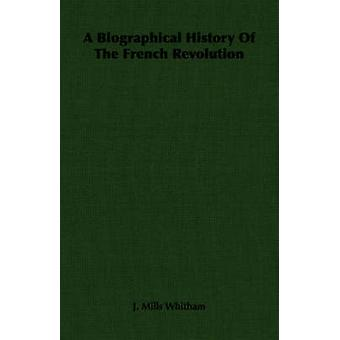 A Biographical History Of The French Revolution by Whitham & J. Mills