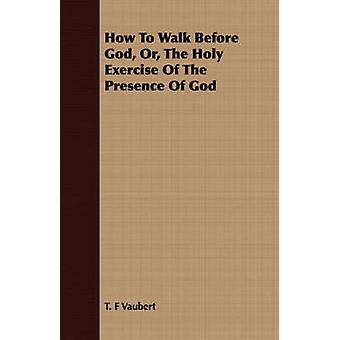 How To Walk Before God Or The Holy Exercise Of The Presence Of God by Vaubert & T. F