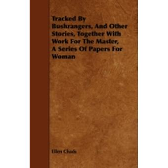 Tracked By Bushrangers And Other Stories Together With Work For The Master A Series Of Papers For Woman by Chads & Ellen