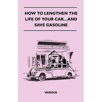 How to Lengthen the Life of Your Car...and Save Gasoline by Various