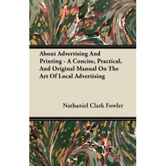About Advertising And Printing  A Concise Practical And Original Manual On The Art Of Local Advertising by Fowler & Nathaniel Clark