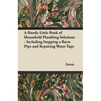 A Handy Little Book of Household Plumbing Solutions  Including Stopping a Burst Pipe and Repairing Water Taps by Anon.