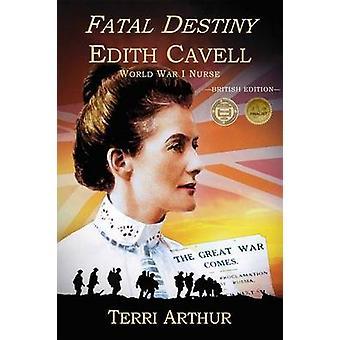 Fatal Destiny Edith Cavell World War I Nurse UK Edition by Arthur & Terri