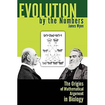 Evolution by the Numbers The Origins of Mathematical Argument in Biology by Wynn & James