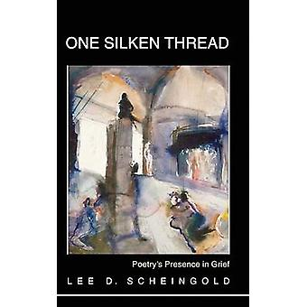 One Silken Thread Poetrys Presence in Grief by Scheingold & Lee D.