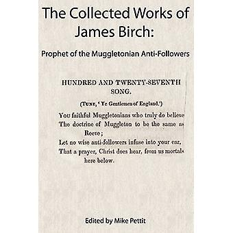 The Collected Works of James Birch Prophet of the Muggletonian AntiFollowers by Birch & James