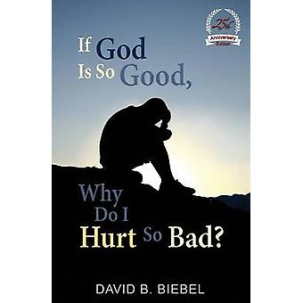 If God is So Good Why Do I Hurt So Bad 25th Anniversary Special Edition by Biebel & David B