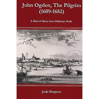 John Ogden The Pilgrim 16091682  A Man of More than Ordinary mark by Harpster & Jack