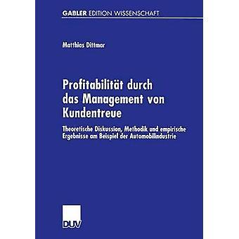 Profitabilitt durch das Management von Kundentreue  Theoretische Diskussion Methodik und empirische Ergebnisse am Beispiel der Automobilindustrie by Dittmar & Matthias