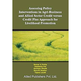 Assessing Policy Interventions in AgriBusiness and Allied Sector Credit Versus Credit Plus Approach for Livelihood Promotion by Datta & Samar K.