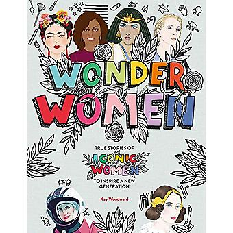 Wonder Women - True stories of iconic women to inspire a new generatio