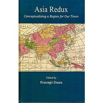 Asia Redux - Conceptualizing a Region for Our Times by Prasenjit Duara