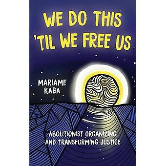 We Do This 'Til We Free Us Abolitionist Organizing and Transforming Justice Abolitionist Papers