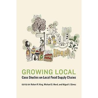 Growing Local by Edited by Robert P King & Edited by Michael S Hand & Edited by Miguel I Gomez