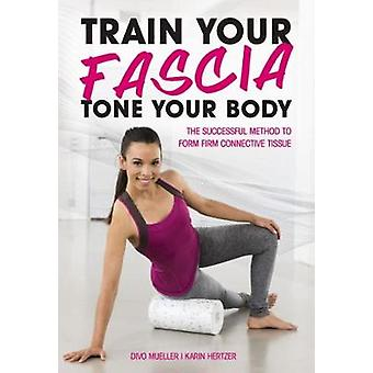 Train Your Fascia Tone Your Body - The Successful Method to Form Firm
